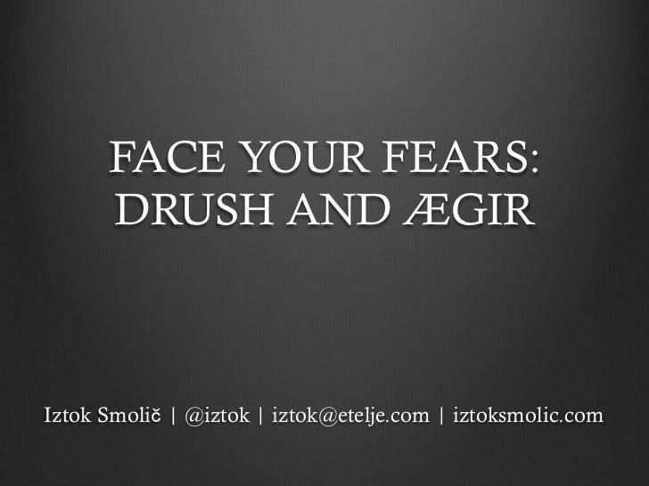 FACE YOUR FEARS:      DRUSH AND ÆGIRIztok Smolič   @iztok   iztok@etelje.com   iztoksmolic.com