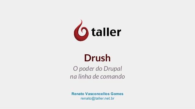 Renato Vasconcellos Gomes renato@taller.net.br Drush O poder do Drupal na linha de comando