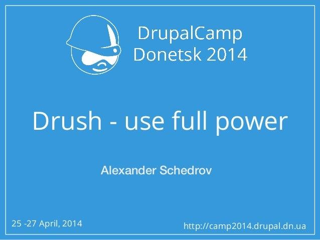 25 -27 April, 2014 http://camp2014.drupal.dn.ua Drush - use full power Alexander Schedrov