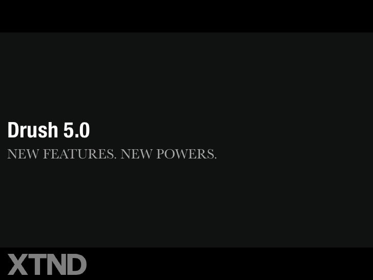 Drush 5.0NEW FEATURES. NEW POWERS.