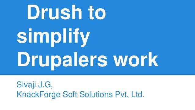 Drush to simplify Drupalers work Sivaji J.G, KnackForge Soft Solutions Pvt. Ltd.