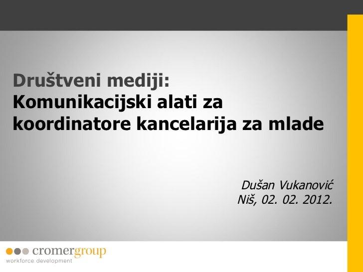 Društveni mediji:  Komunikacijski alati za koordinatore kancelarija za mlade Dušan Vukanović Niš, 02. 02. 2012.