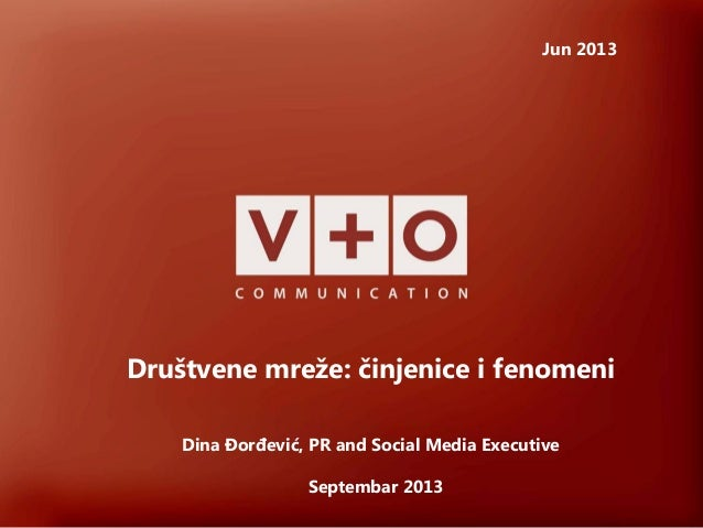 Društvene mreže: činjenice i fenomeni Jun 2013 Dina Đorđević, PR and Social Media Executive Septembar 2013