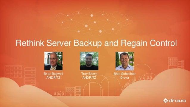 Rethink Server Backup and Regain Control Brian Bagwell ANDRITZ Brett Schechter Druva Trey Brown ANDRITZ