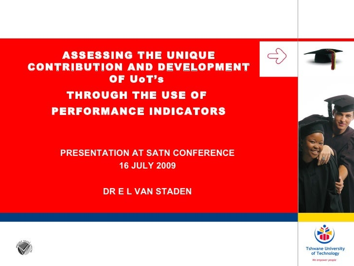 PRESENTATION AT SATN CONFERENCE 16 JULY 2009 DR E L VAN STADEN ASSESSING THE UNIQUE CONTRIBUTION AND DEVELOPMENT OF UoT's ...
