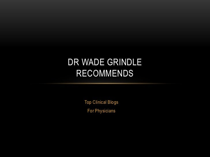 Top Clinical Blogs <br />For Physicians<br />Dr wade grindlerecommends<br />