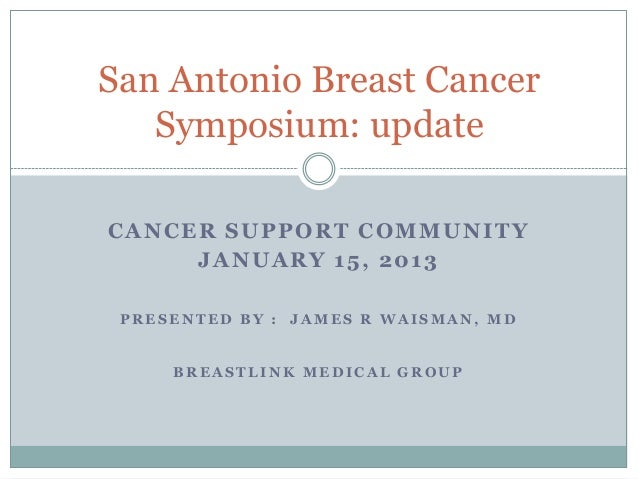 San Antonio Breast Cancer   Symposium: updateCANCER SUPPORT COMMUNITY     JANUARY 15, 2013 PRESENTED BY : JAMES R WAISMAN,...