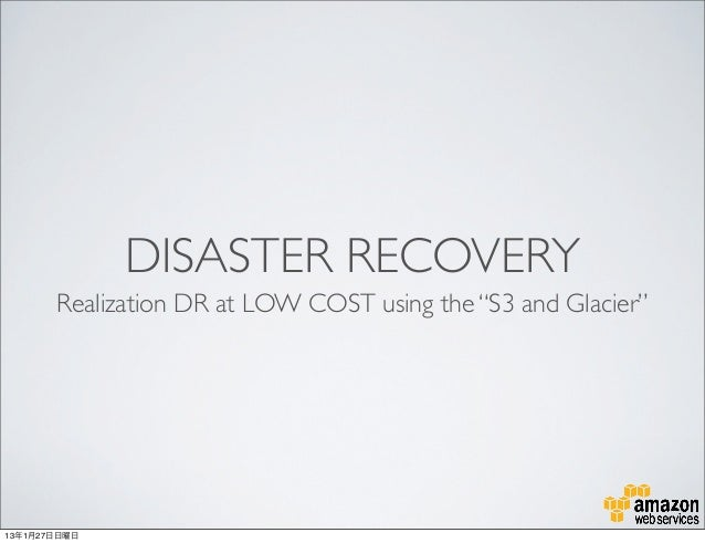 "DISASTER RECOVERY       Realization DR at LOW COST using the ""S3 and Glacier""13年1月27日日曜日"