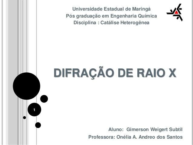 DIFRAÇÃO DE RAIO X Universidade Estadual de Maringá Pós graduação em Engenharia Química Disciplina : Catálise Heterogênea ...