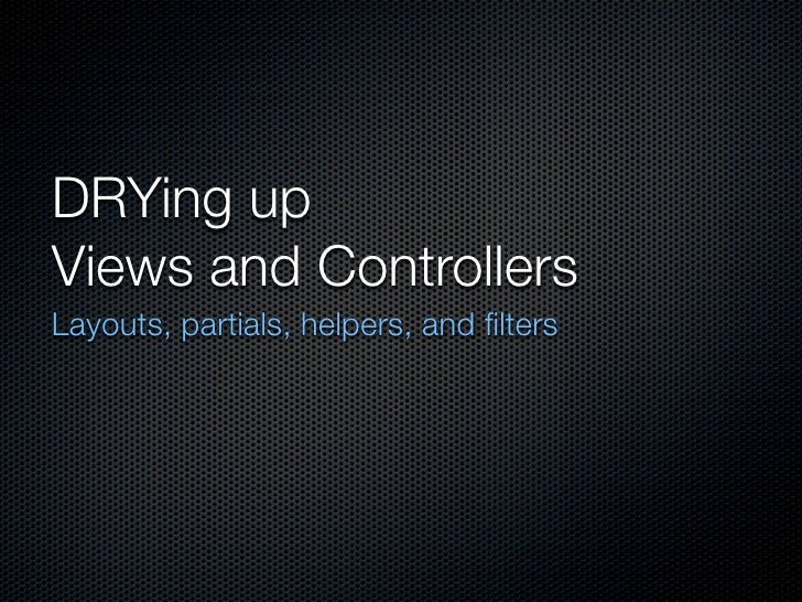DRYing up Views and Controllers Layouts, partials, helpers, and filters
