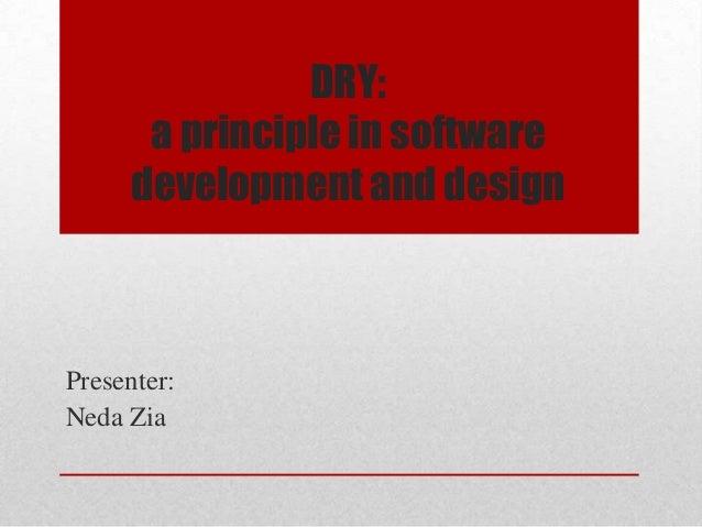 DRY: a principle in software development and design Presenter: Neda Zia