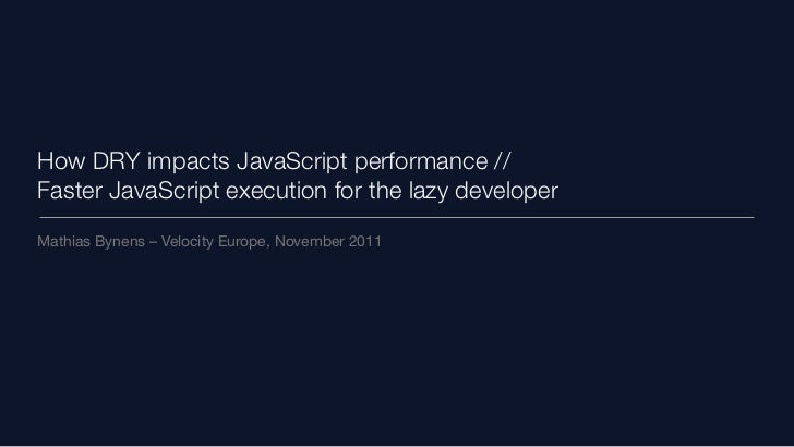 How DRY impacts JavaScript performance //Faster JavaScript execution for the lazy developerMathias Bynens – Velocity Europ...