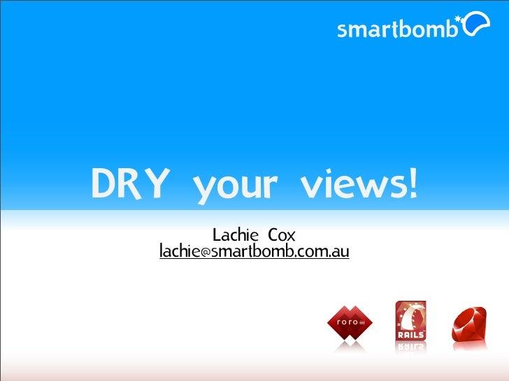 smartbomb     DRY your views!           Lachie Cox    lachie@smartbomb.com.au                            r o ro