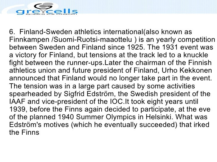 6. Finland-Sweden athletics international(also known as Finnkampen /Suomi-Ruotsi-maaottelu ) is an yearly competition bet...