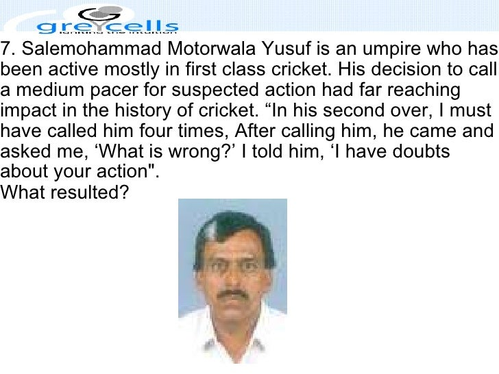 7. Salemohammad Motorwala Yusuf is an umpire who has been active mostly in first class cricket. His decision to call a med...