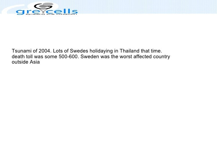 Tsunami of 2004. Lots of Swedes holidaying in Thailand that time. death toll was some 500-600. Sweden was the worst affect...