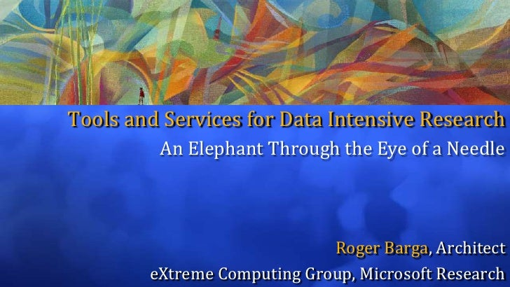 Tools and Services for Data Intensive Research<br />An Elephant Through the Eye of a Needle<br />Roger Barga, Architect<br...