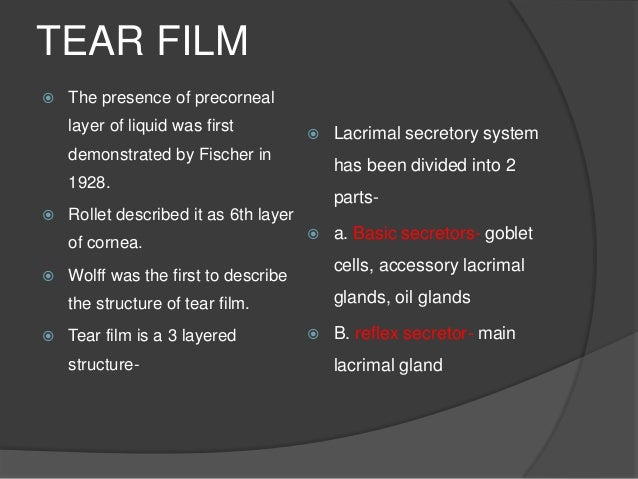 TEAR FILM  The presence of precorneal layer of liquid was first demonstrated by Fischer in 1928.  Rollet described it as...