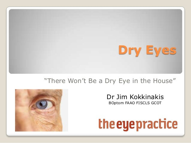 "Dry Eyes ""There Won't Be a Dry Eye in the House"" Dr Jim Kokkinakis BOptom FAAO FISCLS GCOT"