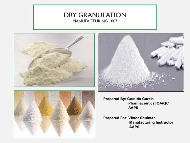 DRY GRANULATION MANUFACTURING 1007 Prepared By: Geraldo GarciaPrepared By: Geraldo Garcia Pharmaceutical QA/QCPharmaceutic...