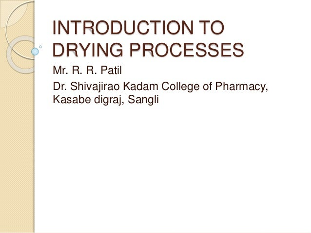 INTRODUCTION TO DRYING PROCESSES Mr. R. R. Patil Dr. Shivajirao Kadam College of Pharmacy, Kasabe digraj, Sangli