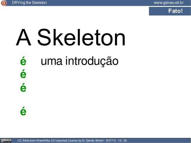 CC Attribution-ShareAlike 3.0 Unported License by Er Galvão Abbott - 9/27/15 - 10 / 26 www.galvao.eti.brDRYing the Skeleto...