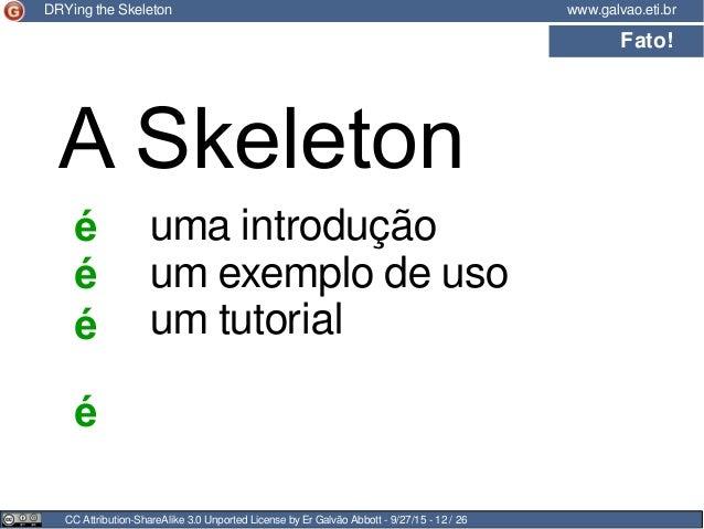 CC Attribution-ShareAlike 3.0 Unported License by Er Galvão Abbott - 9/27/15 - 12 / 26 www.galvao.eti.brDRYing the Skeleto...