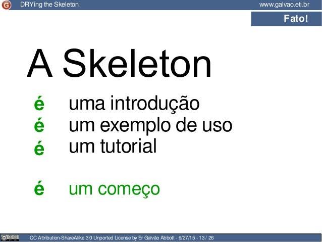 CC Attribution-ShareAlike 3.0 Unported License by Er Galvão Abbott - 9/27/15 - 13 / 26 www.galvao.eti.brDRYing the Skeleto...