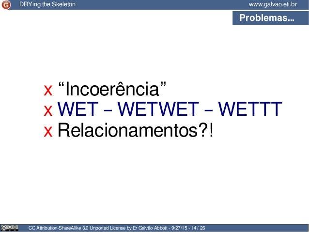 Problemas... CC Attribution-ShareAlike 3.0 Unported License by Er Galvão Abbott - 9/27/15 - 14 / 26 www.galvao.eti.brDRYin...