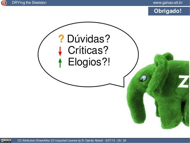 Obrigado! CC Attribution-ShareAlike 3.0 Unported License by Er Galvão Abbott - 9/27/15 - 26 / 26 www.galvao.eti.brDRYing t...