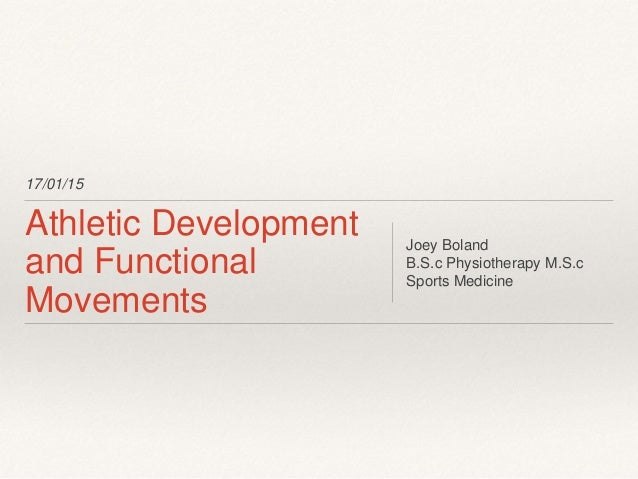 17/01/15 Athletic Development and Functional Movements Joey Boland B.S.c Physiotherapy M.S.c Sports Medicine