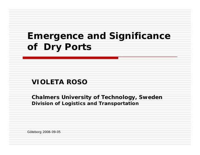 Göteborg 2008-09-05 Emergence and Significance of Dry Ports VIOLETA ROSO Chalmers University of Technology, Sweden Divisio...