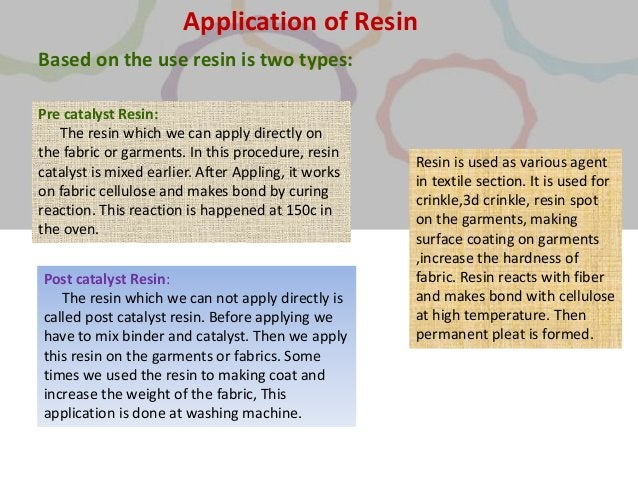 Based on the use resin is two types: Pre catalyst Resin: The resin which we can apply directly on the fabric or garments. ...