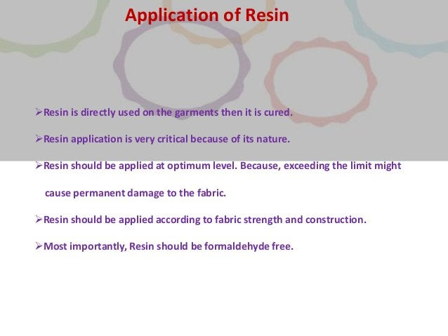 Resin is directly used on the garments then it is cured. Resin application is very critical because of its nature. Resi...