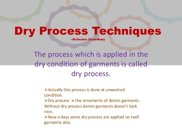 Dry Process Techniques --Rehnuma Chowdhury The process which is applied in the dry condition of garments is called dry pro...