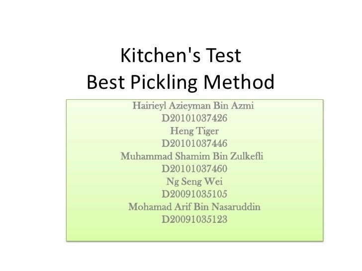Kitchens TestBest Pickling Method    Hairieyl Azieyman Bin Azmi           D20101037426             Heng Tiger           D2...