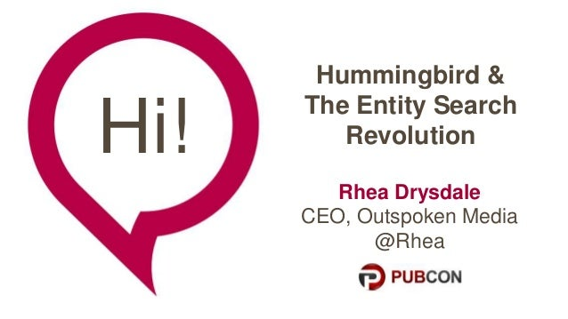 Hi!  Hummingbird &  The Entity Search  Revolution  Rhea Drysdale  CEO, Outspoken Media  @Rhea