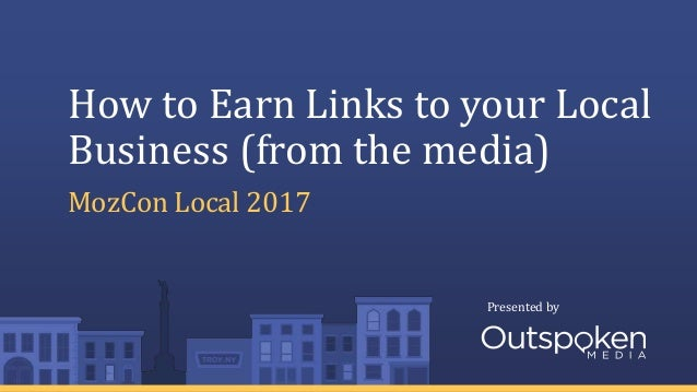 Presented by How to Earn Links to your Local Business (from the media) MozCon Local 2017