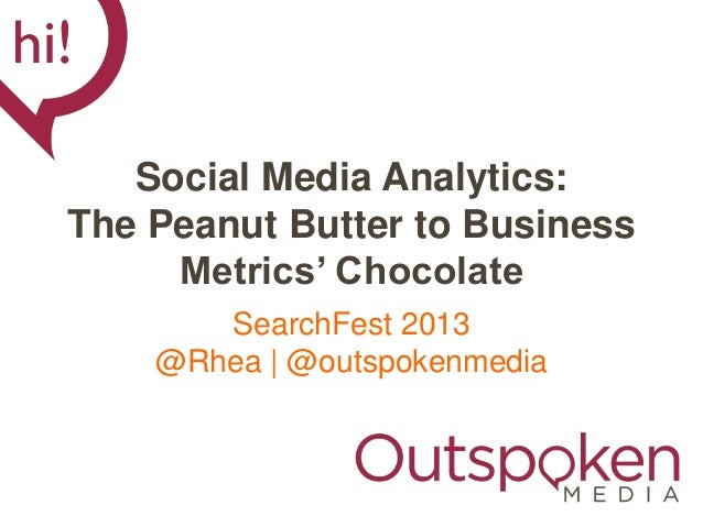 Social Media Analytics:The Peanut Butter to Business     Metrics' Chocolate       SearchFest 2013    @Rhea | @outspokenmedia