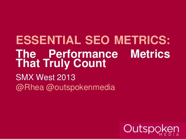 ESSENTIAL SEO METRICS:The Performance MetricsThat Truly CountSMX West 2013@Rhea @outspokenmedia