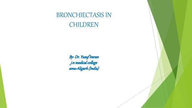 BRONCHIECTASIS IN CHILDREN By-Dr.YusufImran j.n medicalcollege amu-Aligarh(India)