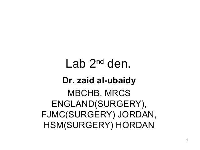 1 Lab 2nd den. Dr. zaid al-ubaidy MBCHB, MRCS ENGLAND(SURGERY), FJMC(SURGERY) JORDAN, HSM(SURGERY) HORDAN