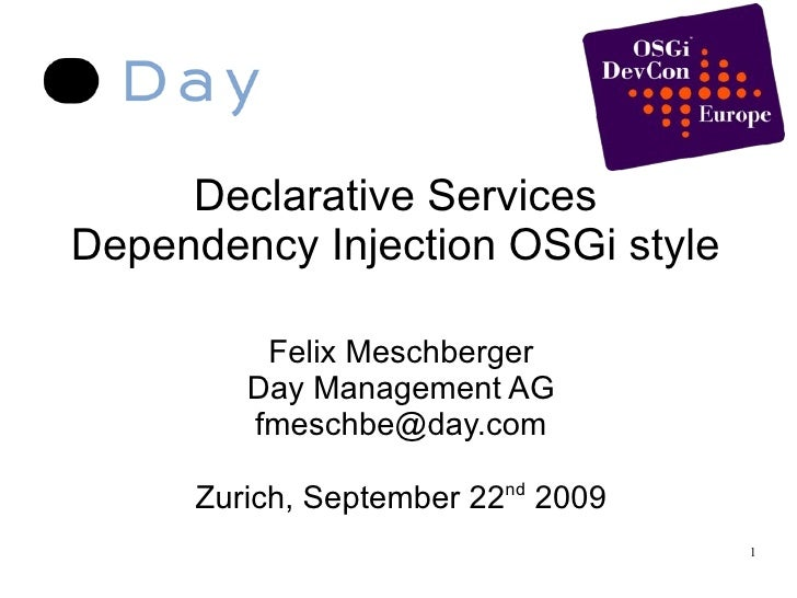 Declarative Services Dependency Injection OSGi style Felix Meschberger Day Management AG [email_address] Zurich, September...