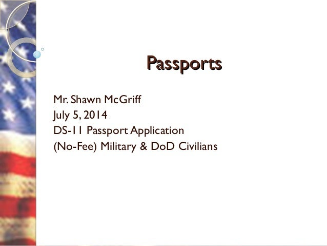 PassportsPassports Mr. Shawn McGriff July 5, 2014 DS-11 Passport Application (No-Fee) Military & DoD Civilians