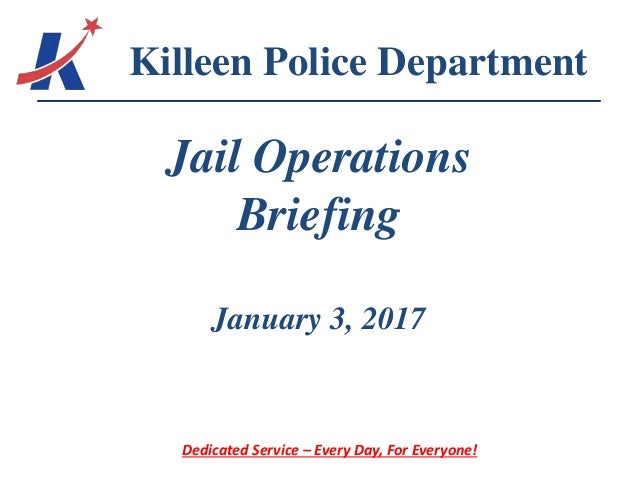 Jail Operations Briefing January 3, 2017 Killeen Police Department Dedicated Service – Every Day, For Everyone!