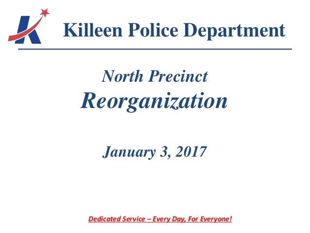 North Precinct Reorganization January 3, 2017 Killeen Police Department Dedicated Service – Every Day, For Everyone!