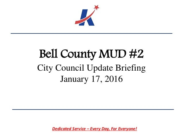 Bell County MUD #2 City Council Update Briefing January 17, 2016 Dedicated Service – Every Day, For Everyone!