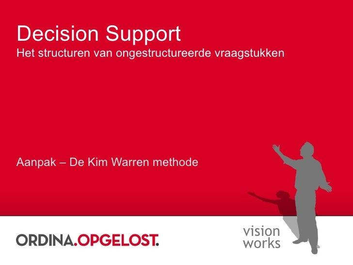 Decision Support Het structuren van ongestructureerde vraagstukken Aanpak – De Kim Warren methode
