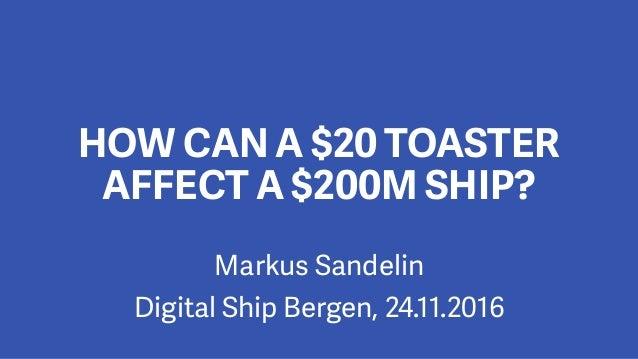 Markus Sandelin Digital Ship Bergen, 24.11.2016 HOW CAN A $20 TOASTER AFFECT A $200M SHIP?