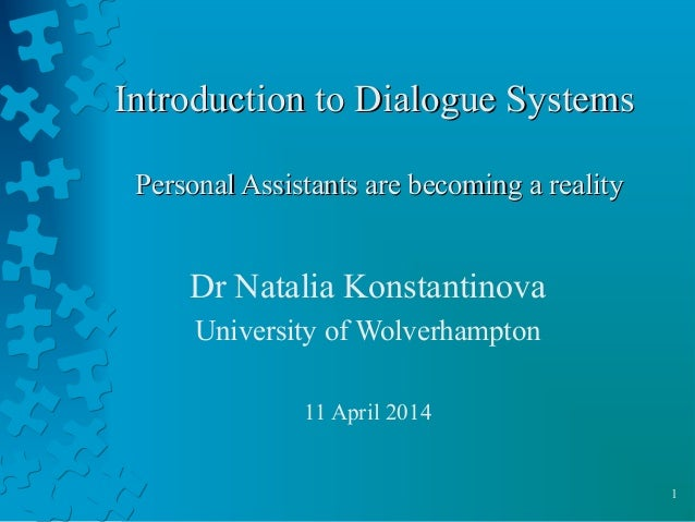 1 Introduction to Dialogue SystemsIntroduction to Dialogue Systems Personal Assistants are becoming a realityPersonal Assi...